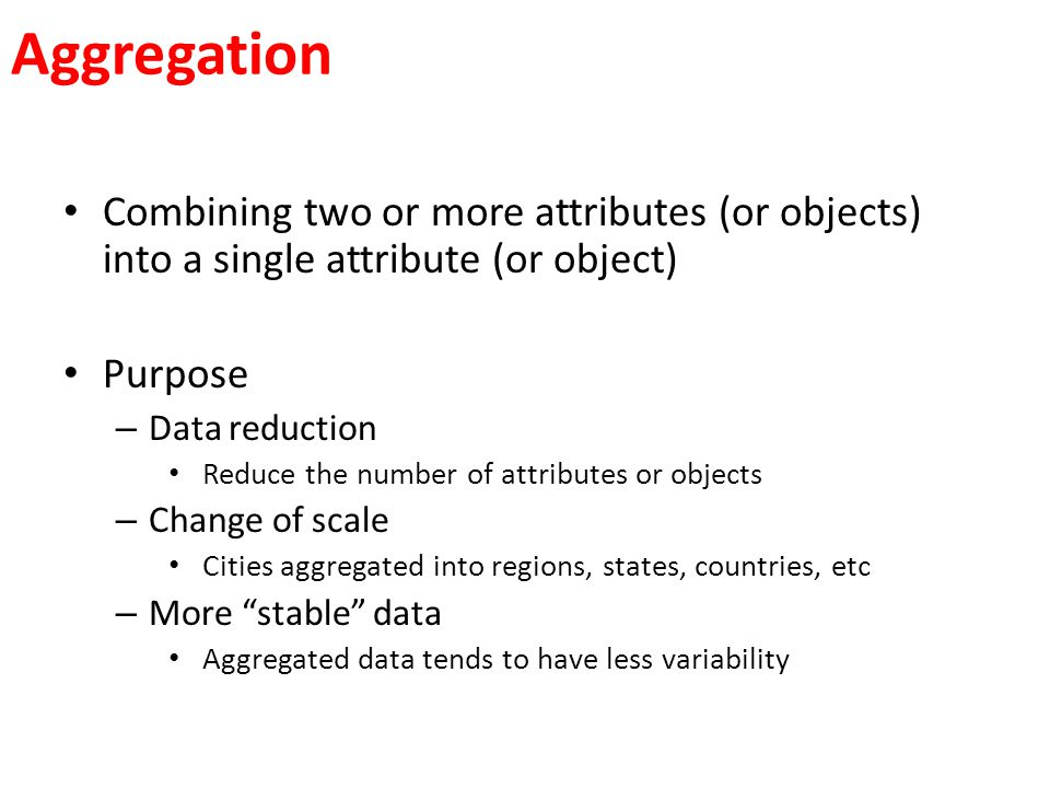 Aggregation Combining two or more attributes (or objects) into a single attribute (or object) Purpose – Data reduction Reduce the number of attributes