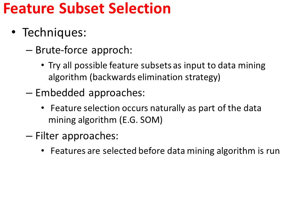 Feature Subset Selection Techniques: – Brute-force approch: Try all possible feature subsets as input to data mining algorithm (backwards elimination