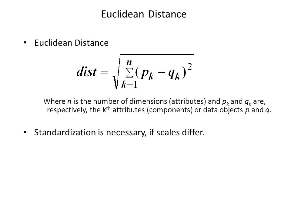 Euclidean Distance Where n is the number of dimensions (attributes) and p k and q k are, respectively, the k th attributes (components) or data object