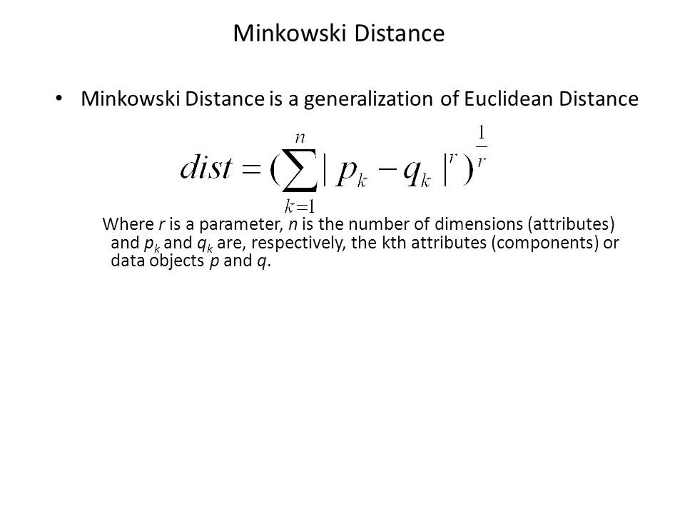 Minkowski Distance Minkowski Distance is a generalization of Euclidean Distance Where r is a parameter, n is the number of dimensions (attributes) and