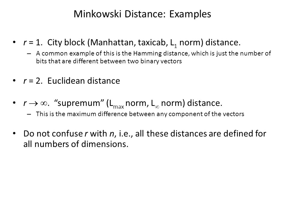 Minkowski Distance: Examples r = 1. City block (Manhattan, taxicab, L 1 norm) distance. – A common example of this is the Hamming distance, which is j