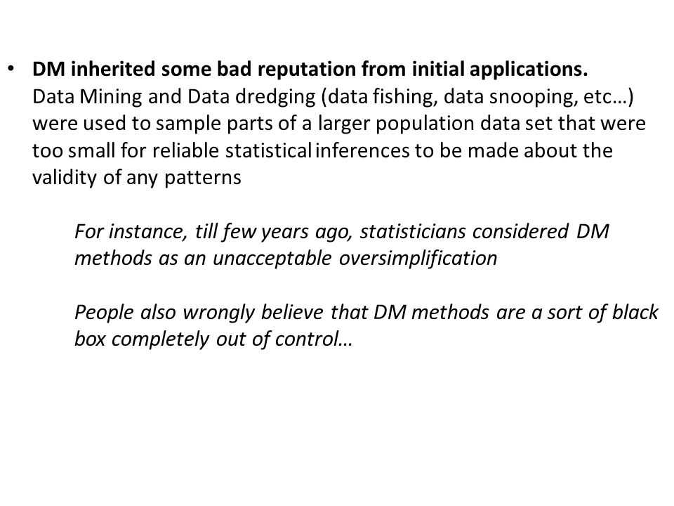 DM inherited some bad reputation from initial applications. Data Mining and Data dredging (data fishing, data snooping, etc…) were used to sample part