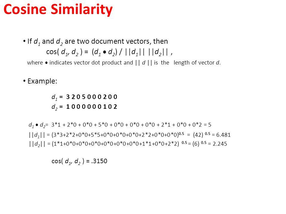 Cosine Similarity If d 1 and d 2 are two document vectors, then cos( d 1, d 2 ) = (d 1  d 2 ) /   d 1      d 2   , where  indicates vector dot produ