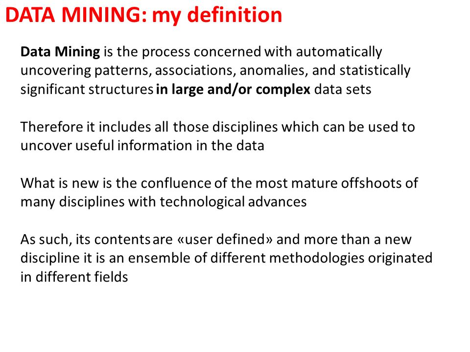 DATA MINING: my definition Data Mining is the process concerned with automatically uncovering patterns, associations, anomalies, and statistically sig