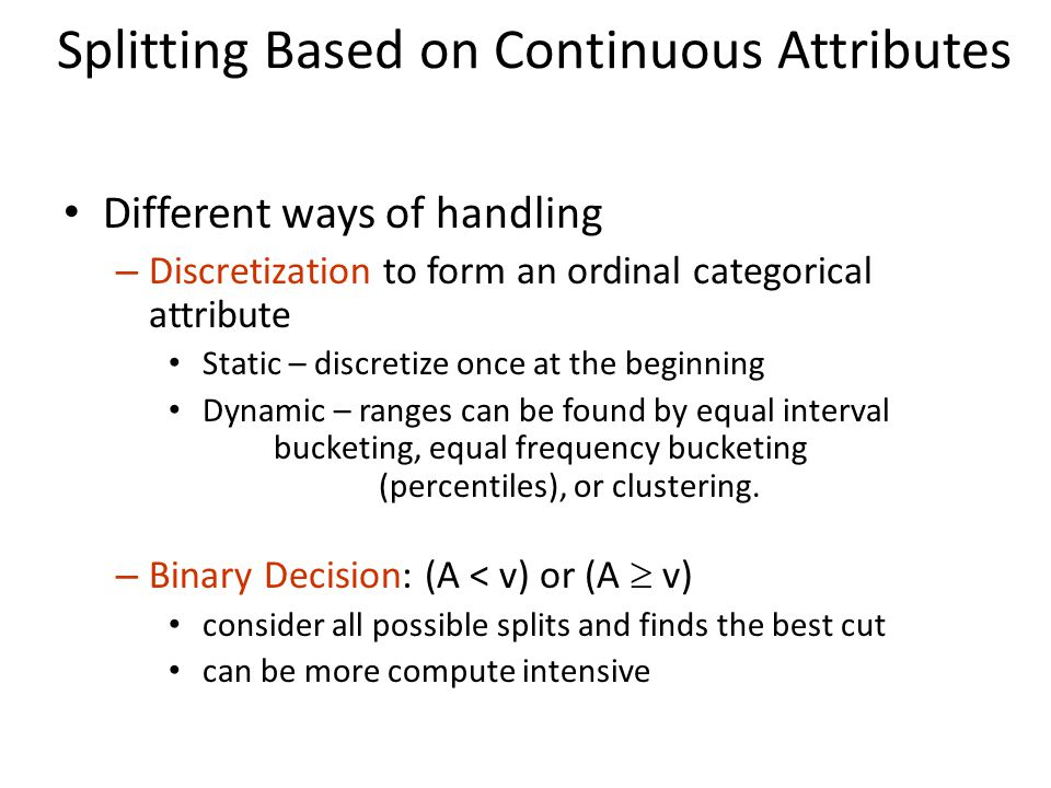 Splitting Based on Continuous Attributes Different ways of handling – Discretization to form an ordinal categorical attribute Static – discretize once