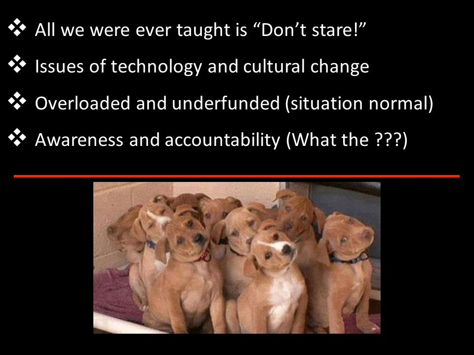 ❖ All we were ever taught is Don't stare! ❖ Issues of technology and cultural change ❖ Overloaded and underfunded (situation normal) ❖ Awareness and accountability (What the )