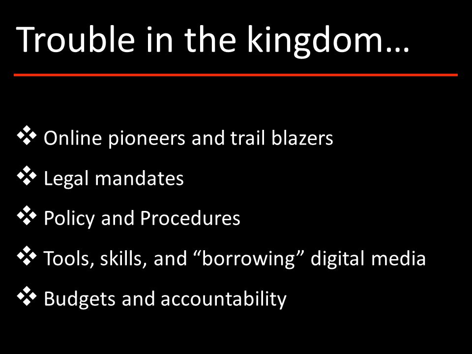 ❖ Online pioneers and trail blazers ❖ Legal mandates ❖ Policy and Procedures ❖ Tools, skills, and borrowing digital media ❖ Budgets and accountability Trouble in the kingdom…