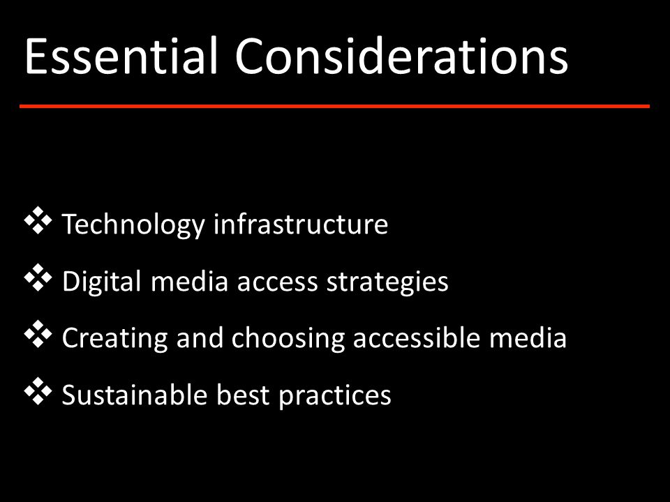 ❖ Technology infrastructure ❖ Digital media access strategies ❖ Creating and choosing accessible media ❖ Sustainable best practices Essential Considerations