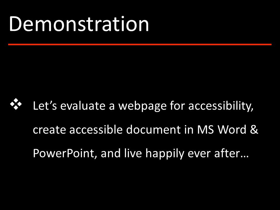 ❖ Let's evaluate a webpage for accessibility, create accessible document in MS Word & PowerPoint, and live happily ever after… Demonstration