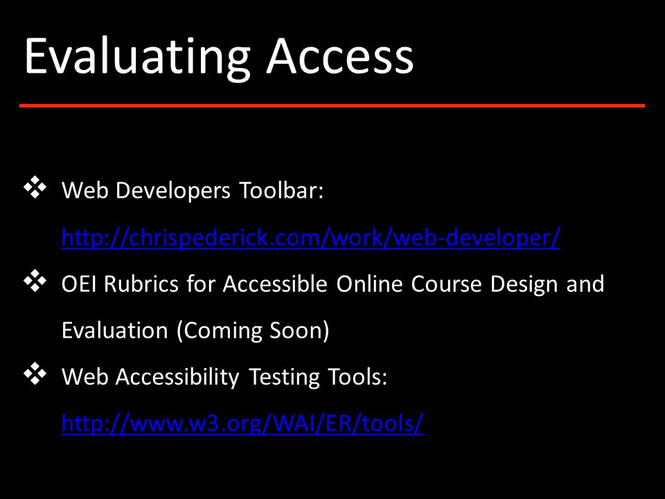 ❖ Web Developers Toolbar: http://chrispederick.com/work/web-developer/ http://chrispederick.com/work/web-developer/ ❖ OEI Rubrics for Accessible Online Course Design and Evaluation (Coming Soon) ❖ Web Accessibility Testing Tools: http://www.w3.org/WAI/ER/tools/ http://www.w3.org/WAI/ER/tools/ Evaluating Access