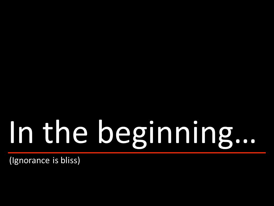 (Ignorance is bliss) In the beginning…