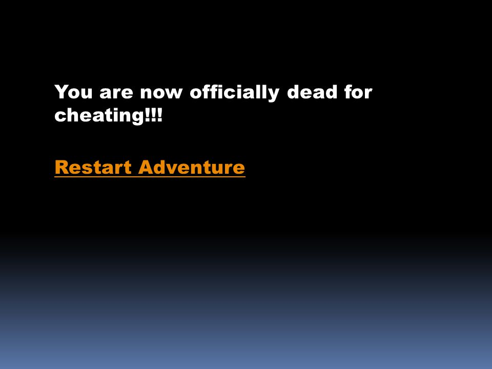 You are now officially dead for cheating!!! Restart Adventure