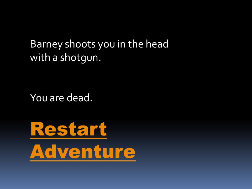 Barney shoots you in the head with a shotgun. You are dead. Restart Adventure