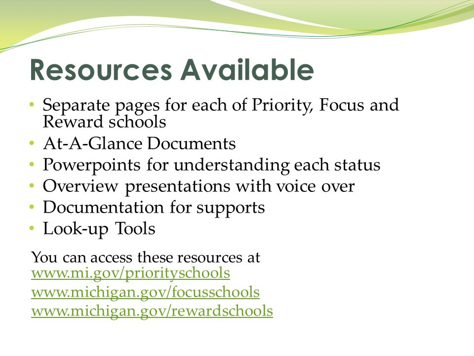 Separate pages for each of Priority, Focus and Reward schools At-A-Glance Documents Powerpoints for understanding each status Overview presentations with voice over Documentation for supports Look-up Tools You can access these resources at www.mi.gov/priorityschools www.mi.gov/priorityschools www.michigan.gov/focusschools www.michigan.gov/rewardschools Resources Available