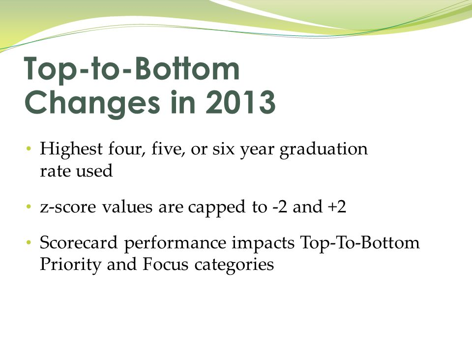 Highest four, five, or six year graduation rate used z-score values are capped to -2 and +2 Scorecard performance impacts Top-To-Bottom Priority and Focus categories Top-to-Bottom Changes in 2013