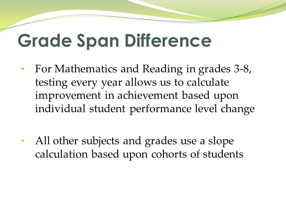 For Mathematics and Reading in grades 3-8, testing every year allows us to calculate improvement in achievement based upon individual student performance level change All other subjects and grades use a slope calculation based upon cohorts of students Grade Span Difference