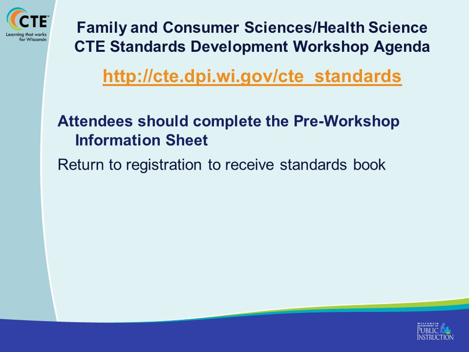 Family and Consumer Sciences/Health Science CTE Standards Development Workshop Agenda http://cte.dpi.wi.gov/cte_standards http://cte.dpi.wi.gov/cte_standards Attendees should complete the Pre-Workshop Information Sheet Return to registration to receive standards book