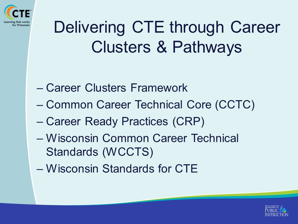 Delivering CTE through Career Clusters & Pathways –Career Clusters Framework –Common Career Technical Core (CCTC) –Career Ready Practices (CRP) –Wisconsin Common Career Technical Standards (WCCTS) –Wisconsin Standards for CTE