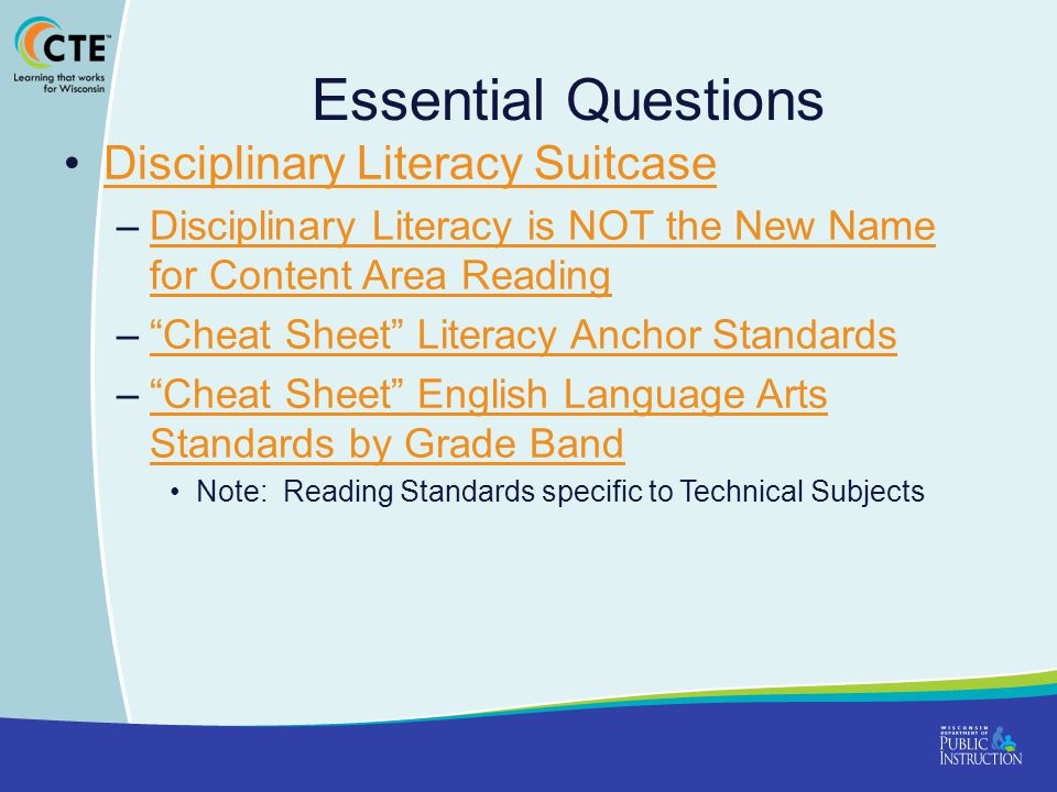 Essential Questions Disciplinary Literacy Suitcase –Disciplinary Literacy is NOT the New Name for Content Area ReadingDisciplinary Literacy is NOT the New Name for Content Area Reading – Cheat Sheet Literacy Anchor Standards Cheat Sheet Literacy Anchor Standards – Cheat Sheet English Language Arts Standards by Grade Band Cheat Sheet English Language Arts Standards by Grade Band Note: Reading Standards specific to Technical Subjects