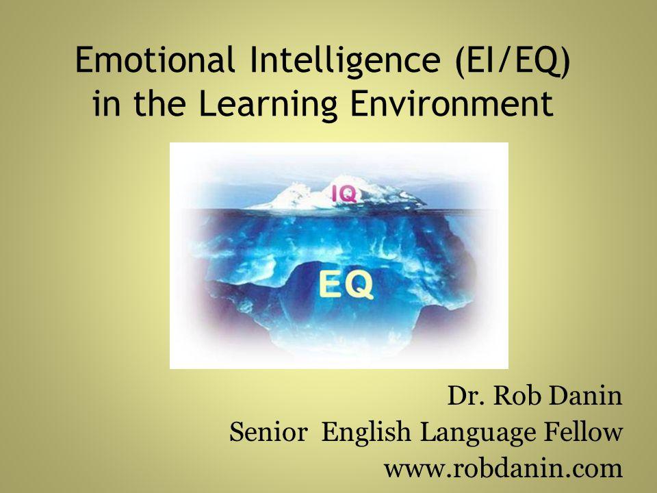 Emotional Intelligence (EI/EQ) in the Learning Environment Dr. Rob Danin Senior English Language Fellow www.robdanin.com