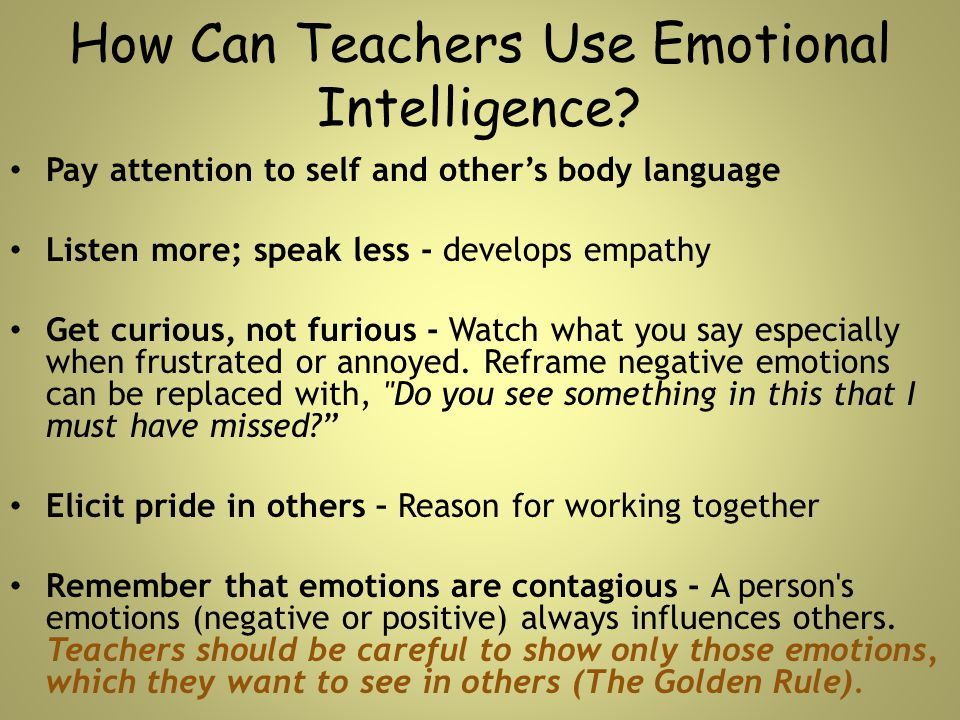 How Can Teachers Use Emotional Intelligence? Pay attention to self and other's body language Listen more; speak less - develops empathy Get curious, n