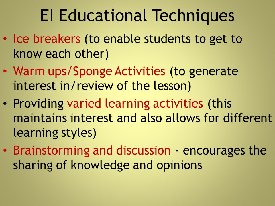 EI Educational Techniques Ice breakers (to enable students to get to know each other) Warm ups/Sponge Activities (to generate interest in/review of th