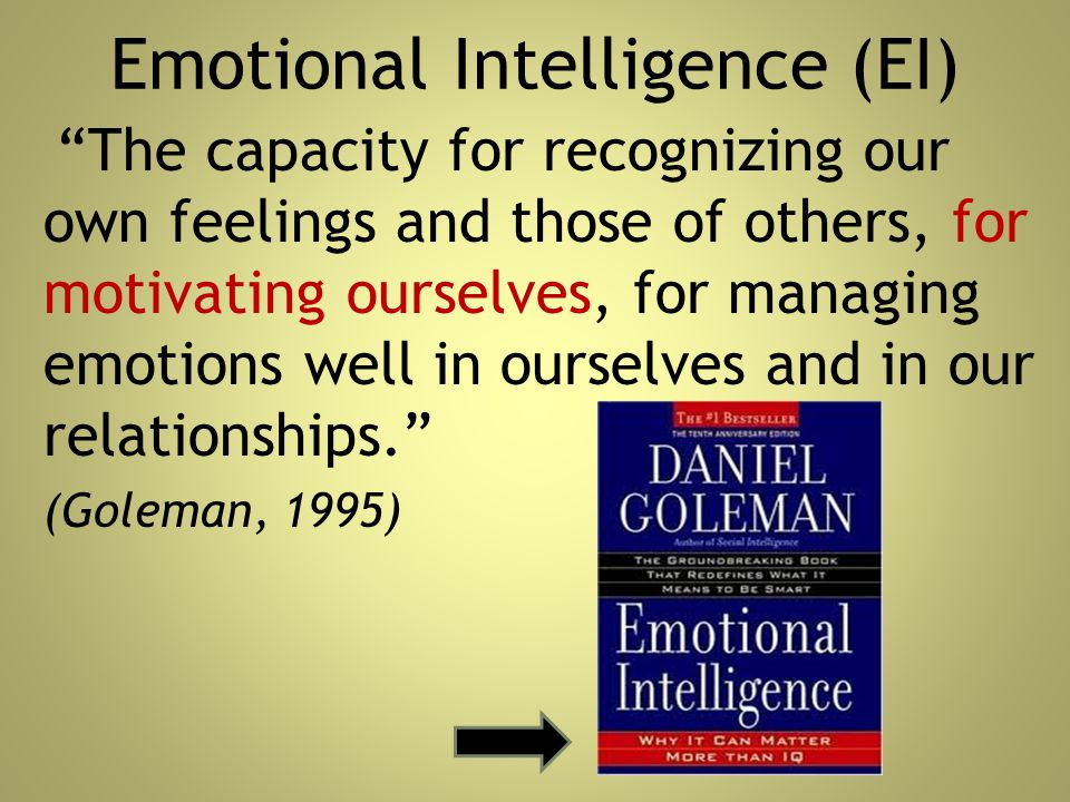 """Emotional Intelligence (EI) """"The capacity for recognizing our own feelings and those of others, for motivating ourselves, for managing emotions well i"""