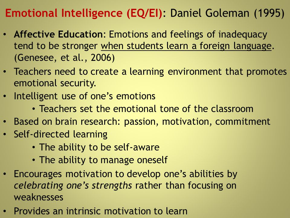 Emotional Intelligence (EQ/EI): Daniel Goleman (1995) Affective Education: Emotions and feelings of inadequacy tend to be stronger when students learn
