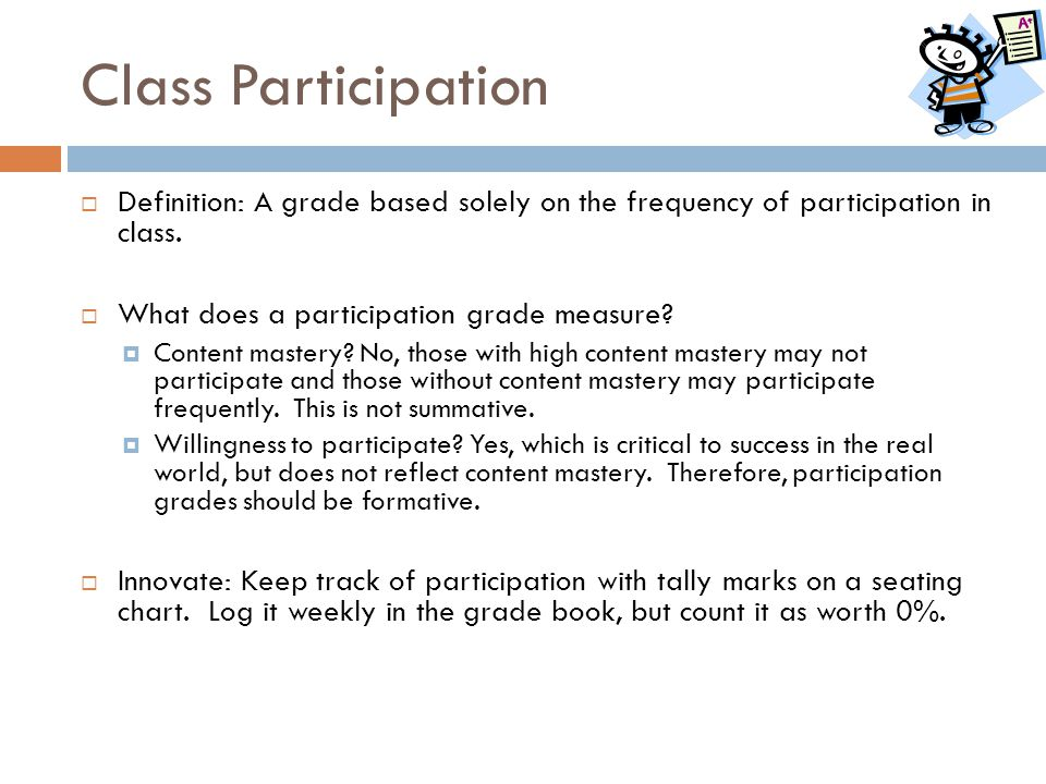 Class Participation  Definition: A grade based solely on the frequency of participation in class.  What does a participation grade measure?  Conten