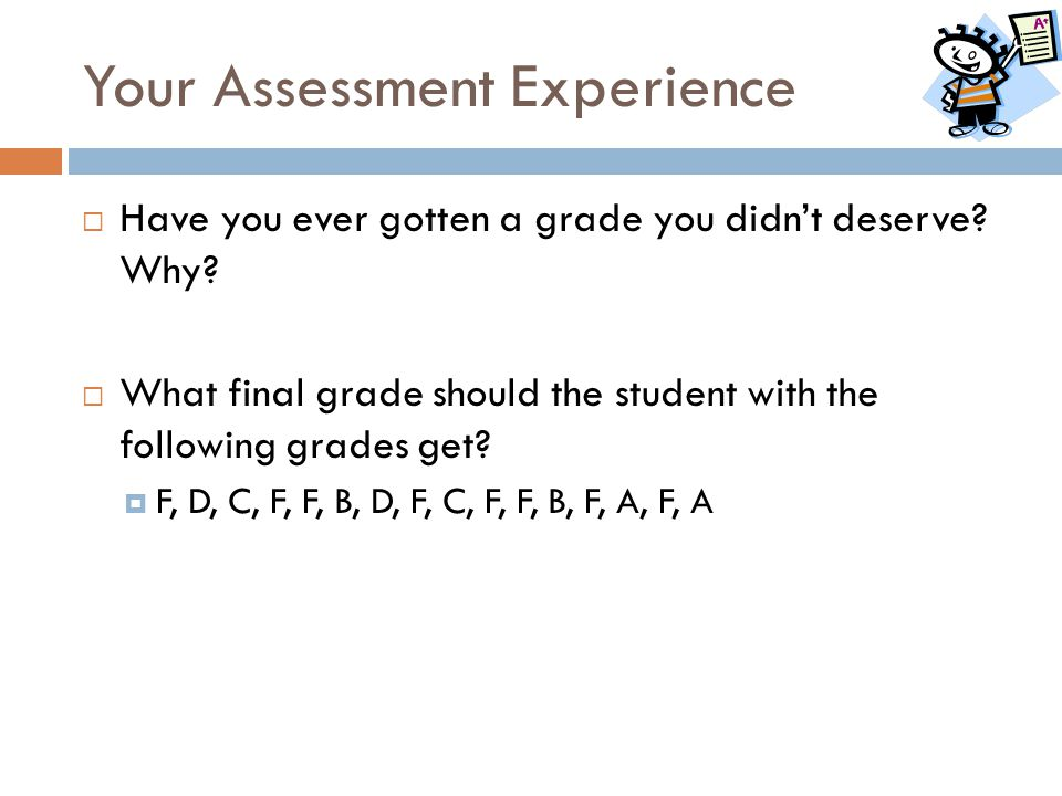Your Assessment Experience  Have you ever gotten a grade you didn't deserve? Why?  What final grade should the student with the following grades get