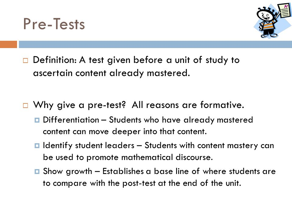 Pre-Tests  Definition: A test given before a unit of study to ascertain content already mastered.  Why give a pre-test? All reasons are formative. 
