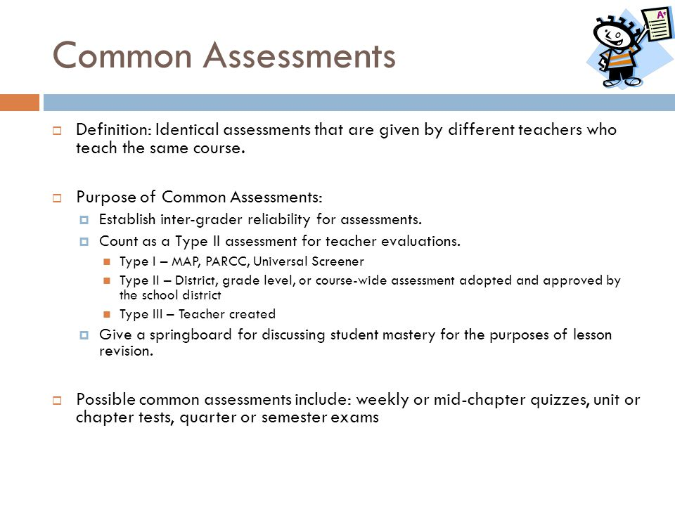 Common Assessments  Definition: Identical assessments that are given by different teachers who teach the same course.  Purpose of Common Assessments