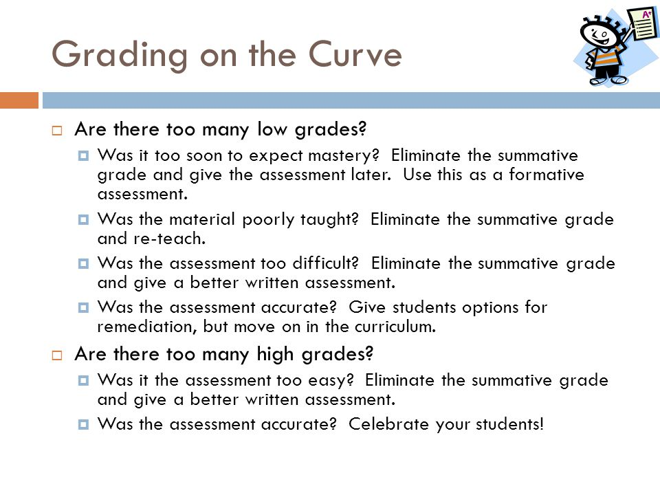 Grading on the Curve  Are there too many low grades?  Was it too soon to expect mastery? Eliminate the summative grade and give the assessment later