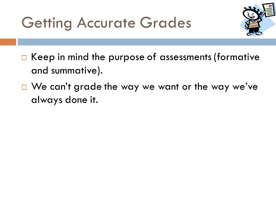 Getting Accurate Grades  Keep in mind the purpose of assessments (formative and summative).  We can't grade the way we want or the way we've always