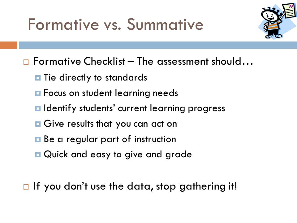Formative vs. Summative  Formative Checklist – The assessment should…  Tie directly to standards  Focus on student learning needs  Identify studen