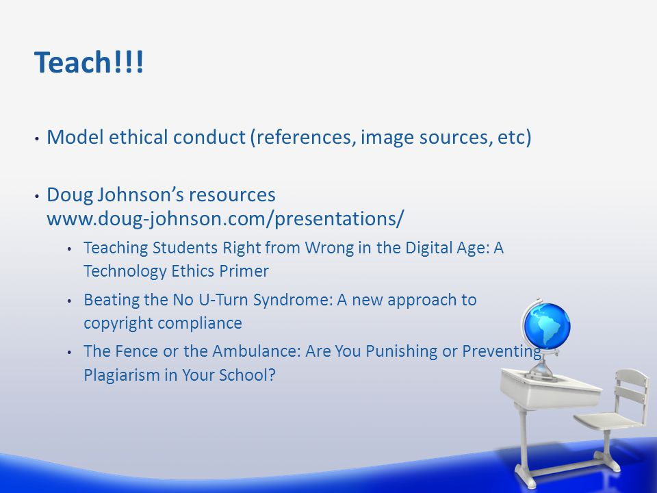 Model ethical conduct (references, image sources, etc) Doug Johnson's resources www.doug-johnson.com/presentations/ Teaching Students Right from Wrong in the Digital Age: A Technology Ethics Primer Beating the No U-Turn Syndrome: A new approach to copyright compliance The Fence or the Ambulance: Are You Punishing or Preventing Plagiarism in Your School.