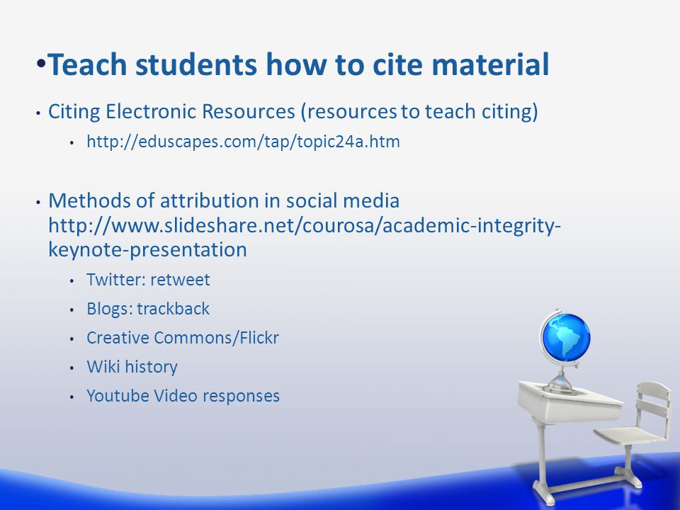 Citing Electronic Resources (resources to teach citing) http://eduscapes.com/tap/topic24a.htm Methods of attribution in social media http://www.slideshare.net/courosa/academic-integrity- keynote-presentation Twitter: retweet Blogs: trackback Creative Commons/Flickr Wiki history Youtube Video responses Teach students how to cite material