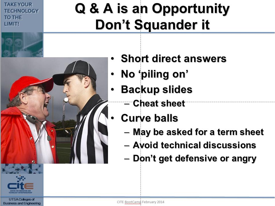 Q & A is an Opportunity Don't Squander it Short direct answersShort direct answers No 'piling on'No 'piling on' Backup slidesBackup slides –Cheat shee
