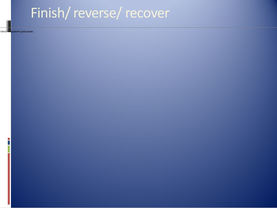 Finish/ reverse/ recover