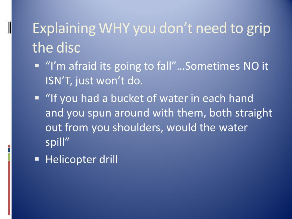 Explaining WHY you don't need to grip the disc  I'm afraid its going to fall …Sometimes NO it ISN'T, just won't do.