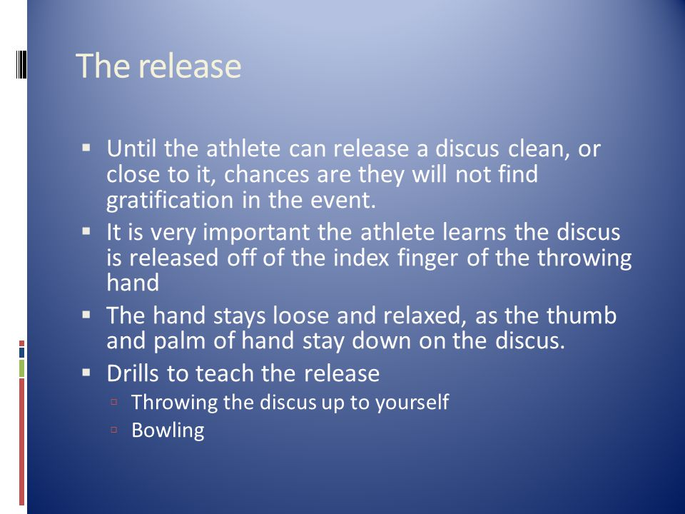 The release  Until the athlete can release a discus clean, or close to it, chances are they will not find gratification in the event.