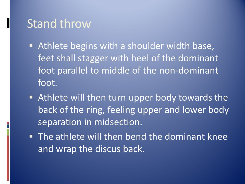 Stand throw  Athlete begins with a shoulder width base, feet shall stagger with heel of the dominant foot parallel to middle of the non-dominant foot.