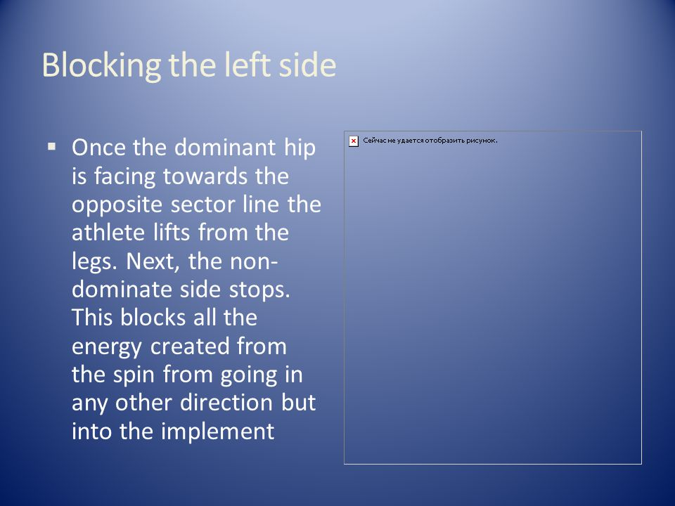 Blocking the left side  Once the dominant hip is facing towards the opposite sector line the athlete lifts from the legs.