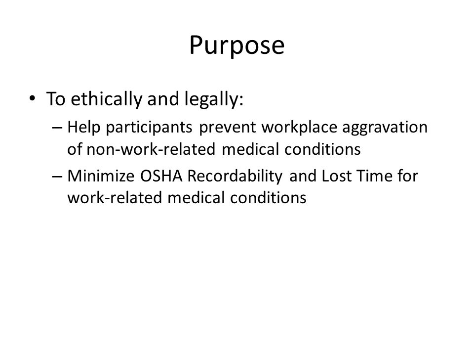 Purpose To ethically and legally: – Help participants prevent workplace aggravation of non-work-related medical conditions – Minimize OSHA Recordability and Lost Time for work-related medical conditions