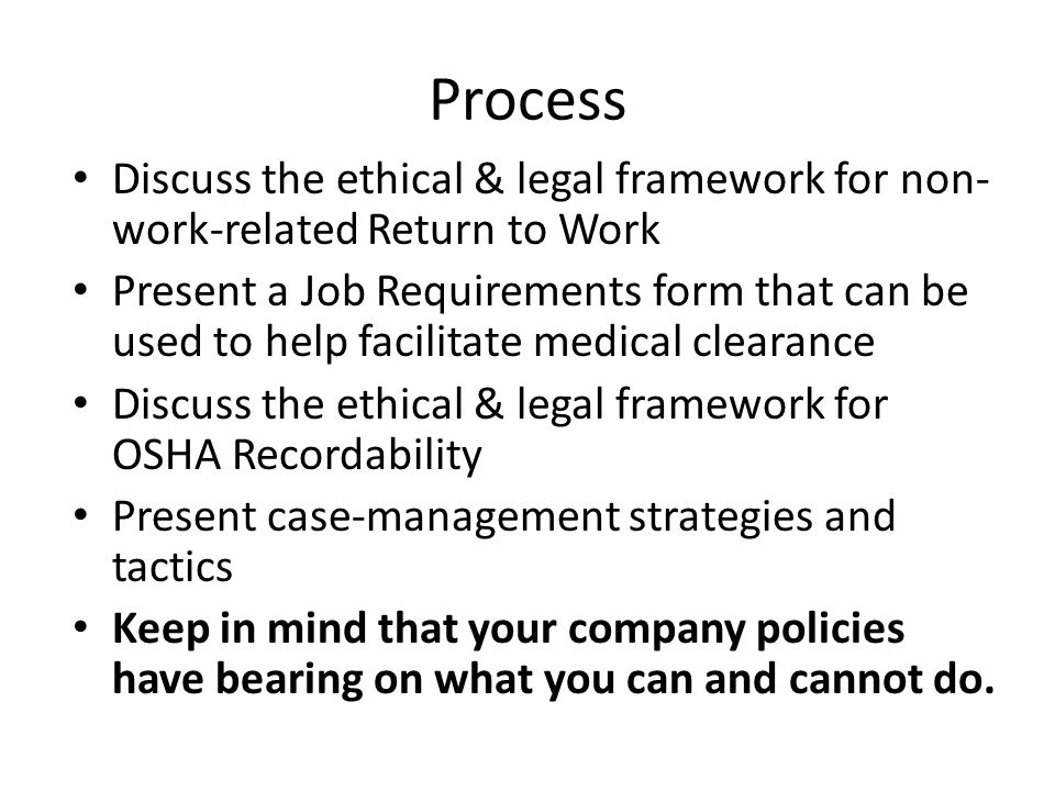 Process Discuss the ethical & legal framework for non- work-related Return to Work Present a Job Requirements form that can be used to help facilitate medical clearance Discuss the ethical & legal framework for OSHA Recordability Present case-management strategies and tactics Keep in mind that your company policies have bearing on what you can and cannot do.