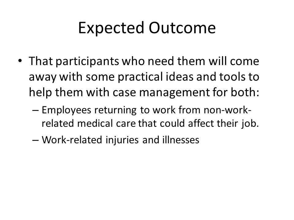 Expected Outcome That participants who need them will come away with some practical ideas and tools to help them with case management for both: – Empl