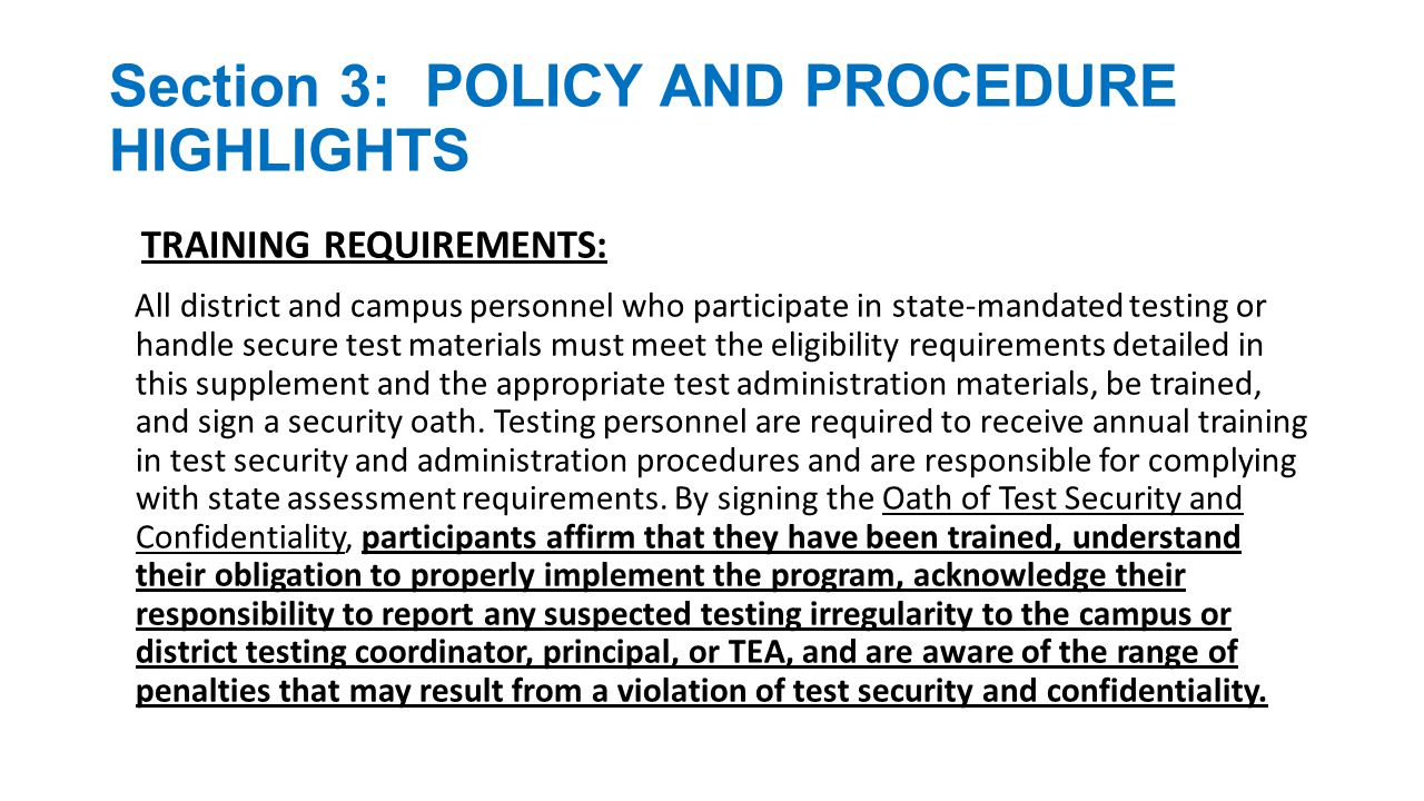 Section 3: POLICY AND PROCEDURE HIGHLIGHTS TRAINING REQUIREMENTS (continued): Districts allowing certified or noncertified paraprofessionals (e.g., teacher aides) to access secure materials or to administer tests must identify a certified staff member who will be responsible for supervising these individuals.