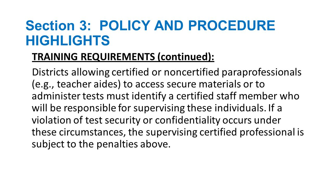 Section 3: POLICY AND PROCEDURE HIGHLIGHTS SECURE STORAGE AREAS Finding a suitable location to store secure assessment materials can present certain logistical issues; however, it is required that these items be kept in a secure locked storage area when not in use.
