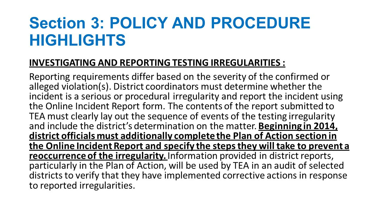 Section 3: POLICY AND PROCEDURE HIGHLIGHTS INVESTIGATING AND REPORTING TESTING IRREGULARITIES : The nature of serious allegations requires an immediate investigation by the district in order to gather all necessary evidence while the involved individuals are still available and able to recall details.