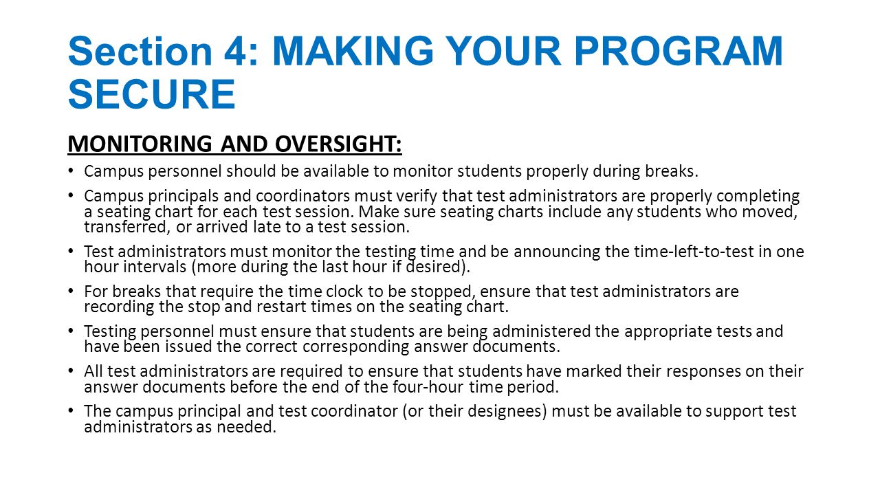 Section 5: TESTING IRREGULARITIES SERIOUS VIOLATION EXAMPLES: Directly OR indirectly assisting students with responses to test questions Tampering with student responses Falsifying TELPAS holistic ratings or STAAR Alternate student performance data Viewing secure test content before, during, or after an administration or viewing STAAR Alternate performance data during or after an assessment (unless specifically authorized to do so by the procedures outlined in the test administration materials) Discussing secure test content, student responses, or student performance Duplicating, recording, or capturing electronically secure test content without permission from TEA Scoring student tests, either formally or informally Fraudulently exempting or preventing a student from the administration of a required state assessment